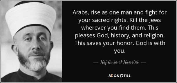 amin-al-husseini-quote-arabs-rise-as-one-man-and-fight-for-your-sacred-rights-kill-the-jews-wherever-you-find-haj-amin-al-husseini-59-36-49